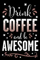 Drink Coffee And Be Awesome: Blank Lined and Ruled Journal For Coffee and Caffeine Lovers