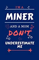 I'm A Miner And A Mom Don't Underestimate Me: Perfect Gag Gift For A Miner Who Happens To Be A Mom And NOT To Be Underestimated! | Blank Lined Notebook Journal | 100 Pages 6 x 9 Format | Office | Work | Job | Humour and Banter | Birthday| Hen | | Annivers