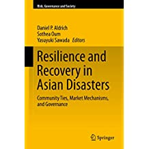 Resilience and Recovery in Asian Disasters: Community Ties, Market Mechanisms, and Governance (Risk, Governance and Society Book 18)