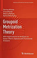 Groupoid Metrization Theory: With Applications to Analysis on Quasi-Metric Spaces and Functional Analysis (Applied and Numerical Harmonic Analysis)