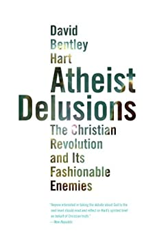 Atheist Delusions: The Christian Revolution and Its Fashinable Enemies: The Christian Revolution and Its Fashionable Enemies by [Hart, David Bentley]