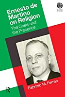 Ernesto De Martino on Religion: The Crisis and the Presence (Key Thinkers in the Study of Religion)