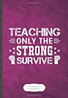 Teaching Only the Strong Survive: Funny Lined Notebook Journal For Teacher Appreciation Back To School, Unique Special Inspirational Saying Birthday Gift Popular B5 7x10 110 Pages