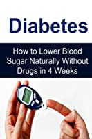 Diabetes: How to Lower Blood Sugar Naturally Without Drugs in 4 Weeks