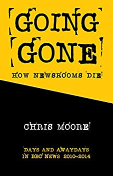 Going Gone: How Newsrooms Die: Days and Awaydays in BBC News: 2010–2014 (English Edition)