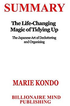 Summary: The Life Changing Magic of Tidying Up: The Japanese Art of Decluttering and Organizing by Marie Kondo by [30 Minutes Flip]