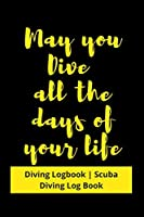 May you Dive all the days of your life: Diving Logbook | Scuba Diving Log Book