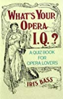 What's Your Opera I.Q.?: Over 100 Quizzes for Opera Lovers