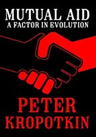 Mutual Aid: A Factor in Evolution (The Kropotkin Collection)
