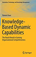 Knowledge-Based Dynamic Capabilities: The Road Ahead in Gaining Organizational Competitiveness (Innovation, Technology, and Knowledge Management)