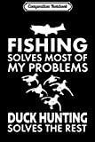 Composition Notebook: fishing solves most of my problems duck hunting solves the r Journal/Notebook Blank Lined Ruled 6x9 100 Pages