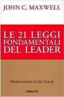 Le ventuno leggi fondamentali del leader. Seguile e tutti ti seguiranno