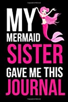"""My Mermaid Sister Gave Me This Journal: 6""""x9"""" Notebook Journal Composition Book, Planner or Diary, 120 Lined Pages.: Sister gifts from sister"""