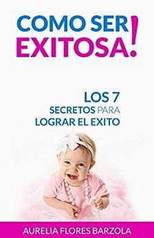 Como Ser Exitosa!: Los 7 Secretos para Lograr el Éxito (Spanish Edition) by [Barzola, Aurelia Flores]