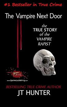 [Hunter, JT, Parker Ph.D., RJ]のThe Vampire Next Door: True Story of the Vampire Rapist and Serial Killer (English Edition)