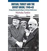 BRITAIN, TURKEY AND THE SOVIET UNION, 1940-45: STRATEGY, DIPLOMACY AND INTELLIGENCE IN THE EASTERN MEDITERRANEAN (STUDIES IN MILITARY AND STRATEGIC HISTORY)