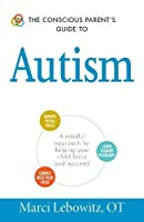 The Conscious Parent's Guide to Autism: A Mindful Approach for Helping Your Child Focus and Succeed (The Conscious Parent's Guides)