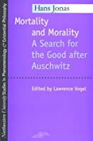 Mortality and Morality: A Search for Good After Auschwitz (Studies in Phenomenology and Existential Philosophy) by Hans Jonas(1996-07-08)