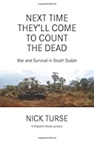 Next Time They'll Come to Count the Dead: War and Survival in South Sudan (Dispatch Books) by Nick Turse(2016-05-03)