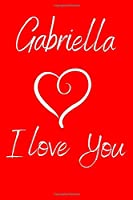 Gabriella I Love You: Valentine's Day Notebook with the Name of Your Girlfriend. Ruled Journal with 100 pages.