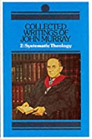 Collected Writings of John Murray: Lectures in Systemic Theology