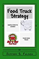 Food Truck Strategy: Simple Steps to Launch Your Own Food Truck