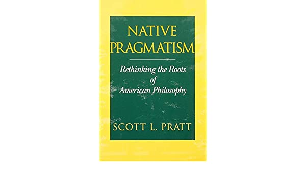 Rethinking the Roots of American Philosophy Native Pragmatism