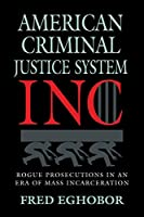 American Criminal Justice System Inc: Rogue Prosecutions in an Era of Mass Incarceration (True Crime: General)