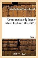 Cours Pratique de Langue Latine. Tome 1, Edition 4 (Langues)