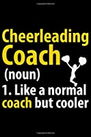 Cheerleading Coach 1. Like A Normal Coach But Cooler: Cool Cheerleading Coach Journal Notebook - Gifts Idea for Cheerleading Coach Notebook for Men & Women.