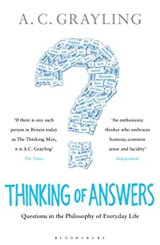 Thinking of Answers: Questions in the Philosophy of Everyday Life by [Grayling, A. C.]