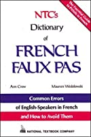 Ntc's Dictionary of French Faux Pas/Common Errors of English-Speakers in French and How to Avoid Them (Language - French)