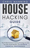 House Hacking Guide: The #1 Real Estate Investing Strategy to Live for Free, Build Wealth, and Achieve Financial Independence