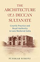 The Architecture of a Deccan Sultanate: Courtly Practice and Royal Authority in Late Medieval India (Islamic South Asia)