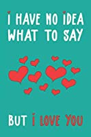 I have no idea what to say but I love you: Funny valentine day gift notebook - journal for him or her, fun psychology gifts that lift your moods ! 120 Pages of 6×9 inch Blank Paper, SoftCover, Matte Finish cover.