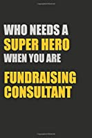 Who Needs A Super Hero When You Are Fundraising Consultant: 6x9 Unlined 120 pages writing notebooks for boys and girls