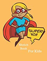 Super Mom - Sketch Book For Kids: Blank Pages For Drawing || 101 Pages ( 8.5*11 inches)
