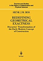 Redefining Geometrical Exactness: Descartes' Transformation of the Early Modern Concept of Construction (Sources and Studies in the History of Mathematics and Physical Sciences)