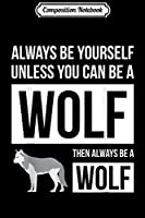 Composition Notebook: Animal Lover - Always Be Yourself Unless You Can Be A Wolf  Journal/Notebook Blank Lined Ruled 6x9 100 Pages