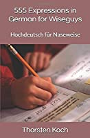 555 Expressions in German for Wiseguys: Hochdeutsch fuer Naseweise