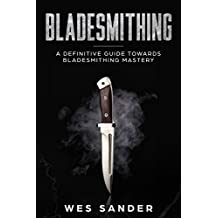 Bladesmithing: A Definitive Guide Towards Bladesmithing Mastery (Knife Making Mastery Book 1)