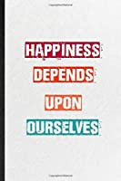 Happiness Depends Upon Ourselves: Practical Blank Lined Notebook/ Journal For Encourage Motivation, Empathy Motivating Behavior, Inspirational Saying Unique Special Birthday Gift Idea Fun Useful Cuteness