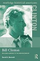 Bill Clinton: Building a Bridge to the New Millennium (Routledge Historical Americans)