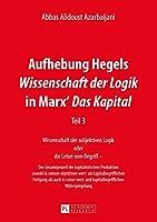 Aufhebung Hegels Wissenschaft Der Logik in Marx' Das Kapital: Wissenschaft Der Subjektiven Logik Oder Die Lehre Vom Begriff