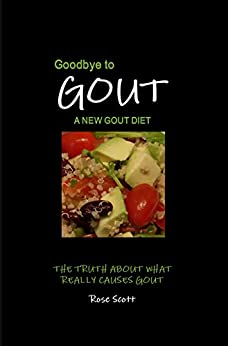 Goodbye To Gout : A New Gout Diet: The truth about what really causes gout. What to eat, what not to eat & how to live an active gout free life. by [Scott, Rose]