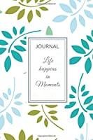 "Journal: 6"" x 9"" full cover - Journal Notebook with lined pages to write in: Floral Leaf Cover - with motivational quote - LIFE HAPPENS IN MOMENTS"