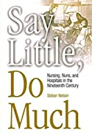 Say Little, Do Much: Nursing, Nuns, and Hospitals in the Nineteenth Century (Studies in Health, Illness, and Caregiving) by Sioban Nelson(2003-09-22)