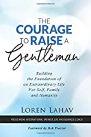 The Courage to Raise a Gentleman: Building the Foundation of an Extraordinary Life For Self, Family and Humanity