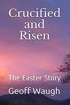 [Waugh, Geoff]のCrucified and Risen: The Easter Story (English Edition)