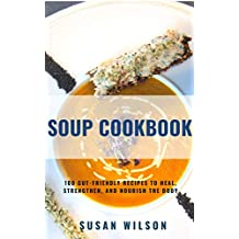 Soup Cookbook: 100 Gut-Friendly Recipes to Heal, Strengthen, and Nourish the Body